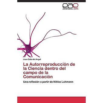 La Autorreproduccin de la Ciencia dentro del campo de la Comunicacin by Soto del Angel Juan