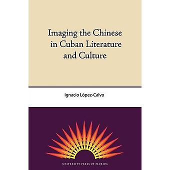 Imaging the Chinese in Cuban Literature and Culture by Ignacio Lopez-