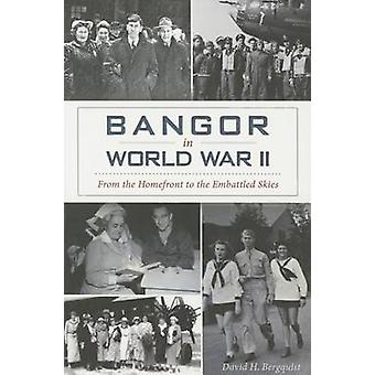 Bangor in World War II - - From the Homefront to the Embattled Skies by