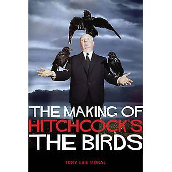 The Making of Hitchcock's the Birds by Tony Lee Moral - 9781842439548