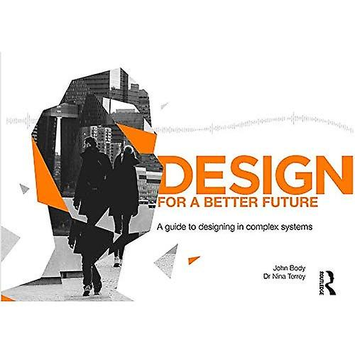 Design for a Better Future  A guide to designing in complex systems