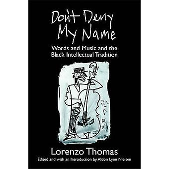 Don't Deny My Name - Words and Music and the Black Intellectual Tradit