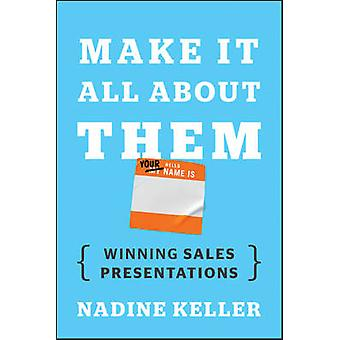 Make it All About Them - Winning Sales Presentations by Nadine Keller