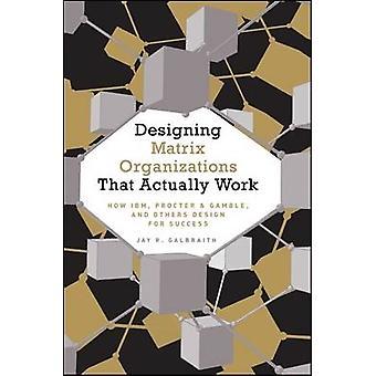 Designing Matrix Organizations that Actually Work by Jay R Galbraith