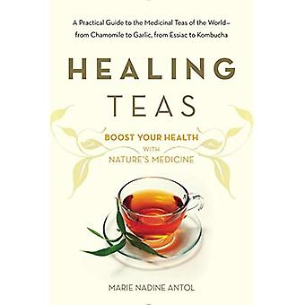 Healing Teas: How to Prepare and Use Teas to Maximize Your Health