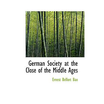 German Society at the Close of the Middle Ages by Bax & Ernest Belfort