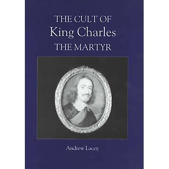 The Cult of King Charles the Martyr by Lacey & Andrew