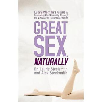 Store Sex naturligvis enhver kvindes Guide til at forbedre hendes seksualitet gennem Secrets of Natural Medicine ved Steelsmith & Laurie