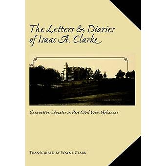 The Letters and Diaries of Isaac A. Clarke by Clark & Wayne