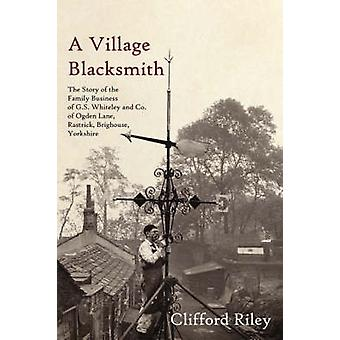A Village Blacksmith The Story of the Family Business of G.S. Whiteley and Co. of Ogden Lane Rastrick Brighouse Yorkshire by Riley & Clifford