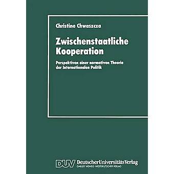 Zwischenstaatliche Kooperation  Perspektiven einer normativen Theorie der Internationalen Politik by Chwaszcza & Christine