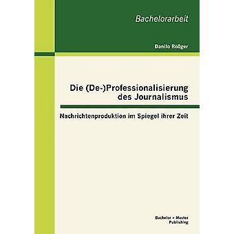 Die DeProfessionalisierung des Journalismus Nachrichtenproduktion im Spiegel ihrer Zeit par Rger & Danilo