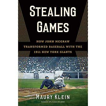 Stealing Games - How John McGraw Transformed Baseball with the 1911 Ne