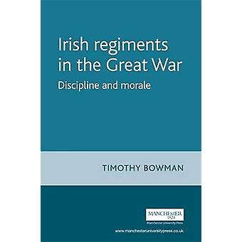 The Irish Regiments in the Great War - Discipline and Morale by Timoth