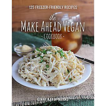 The Make Ahead Vegan Cookbook - 125 Freezer-Friendly Recipes by Ginny