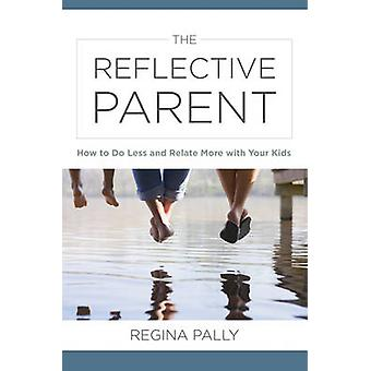 The Reflective Parent - How to Do Less and Relate More with Your Kids