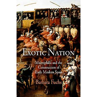 Exotic Nation - Maurophilia and the Construction of Early Modern Spain