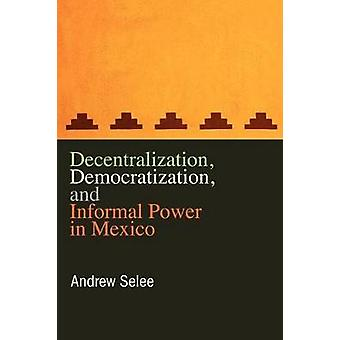 Decentralization Democratization and Informal Power in Mexico by Selee & Andrew