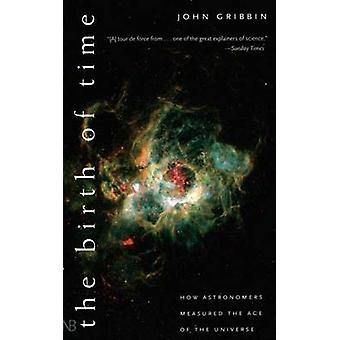 The Birth of Time How Astronomers Measure the Age of the Universe by Gribbin & John R.