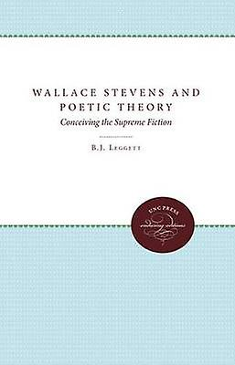 Wallace Stevens and Poetic Theory Conceiving the Supreme Fiction by Leggett & B. J.