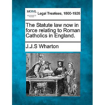 The Statute law now in force relating to Roman Catholics in England. by Wharton & J.J.S