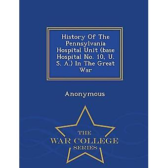 History Of The Pennsylvania Hospital Unit base Hospital No. 10 U. S. A. In The Great War  War College Series by Anonymous