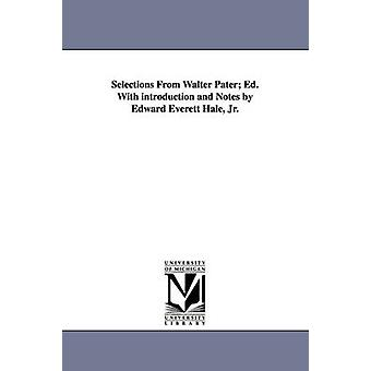 Selections from Walter Pater Ed. with Introduction and Notes by Edward Everett Hale Jr. by Pater & Walter