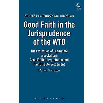 Good Faith in the Jurisprudence of the Wto The Protection of Legitimate Expectations Good Faith Interpretation and Fair Dispute Settlement by Panizzon & Marion