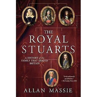 The Royal Stuarts - A History of the Family That Shaped Britain by All