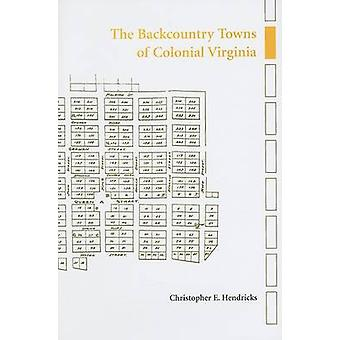 The Backcountry Towns of Colonial Virginia by Christopher E Hendricks