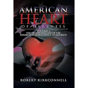 American Heart of Darkness Volume I The Transformation of the American Republic Into a Pathcracracy von Kirkconnell & Robert