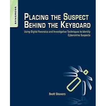 Placing the Suspect Behind the Keyboard Using Digital Forensics and Investigative Techniques to Identify Cybercrime Suspects by Shavers & Brett