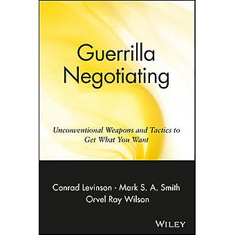 Guerrilla Negotiating - Unconventional Weapons and Tactics to Get What