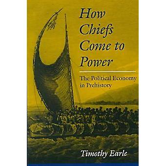 How Chiefs Come to Power - Political Economy in Prehistory by Timothy