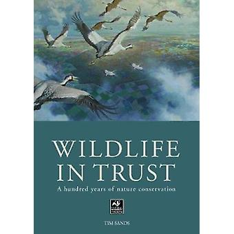 Wildlife in Trust - A Hundred Years of Nature Conservation by Tim Sand