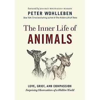 The Inner Life of Animals:� Love, Grief, and Compassion--Surprising Observations of a Hidden World