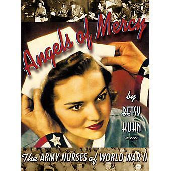 Angels of Mercy The Army Nurses of World War II by Kuhn & Betsy