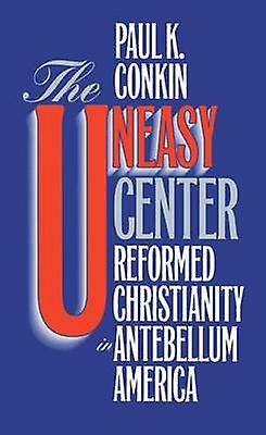 The Uneasy Center Reformed Christianity in Antebellum America by Conkin & Paul K.