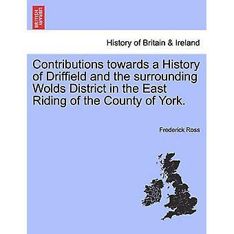 Beiträge zu einer Geschichte Driffield und Umgebung Wolds in das East Riding von der Grafschaft von York. von Ross & Friedrich
