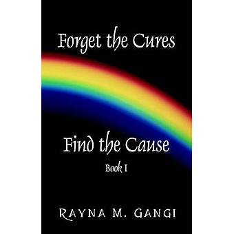 Forget The Cures Find The Cause  Book One by Gangi & Rayna M