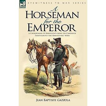 A Horseman for the Emperor A Cavalryman of Napoleons Army on Campaign Throughout the Napoleonic Wars by Gazzola & Jean Baptiste