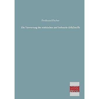 Die Verwertung Der Stadtischen Und IndustrieAbfallstoffe by Fischer & Ferdinand