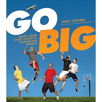 Go Big - Make Your Shot Count in the Connected World by Cory Cotton -