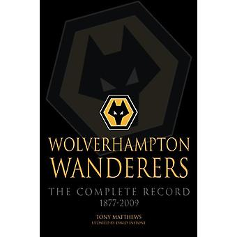 Wolverhampton Wanderers - The Complete Record 1877-2009 by Tony Matthe