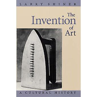 The Invention of Art - A Cultural History (New edition) by Larry Shine