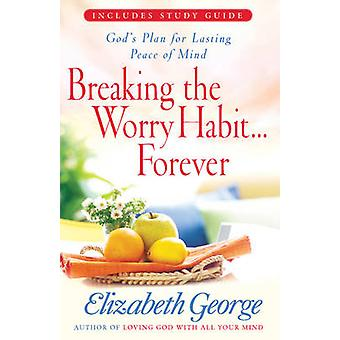 Breaking the Worry Habit...Forever! - God's Plan for Lasting Peace of