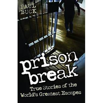 Prison Break - True Stories of the World's Greatest Escapes by Paul Bu