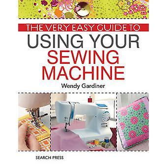 Le Guide très facile à utiliser votre Machine à coudre par Wendy Gardiner -