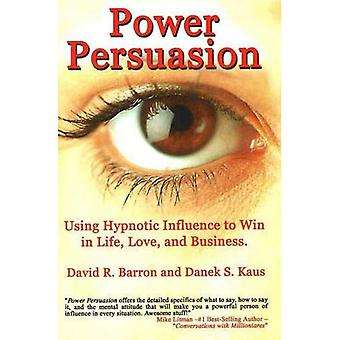 Power Persuasion: Using Hypnotic Influence to Win in Life, Love and Business