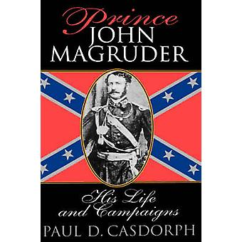 Prince John Magruder His Life and Campaigns by Casdorph & Paul D.
